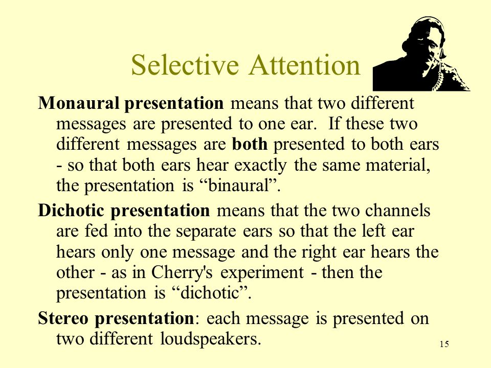15 Selective Attention Monaural presentation means that two different messages are presented to one ear.