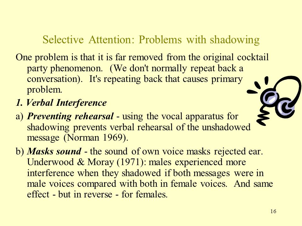 16 Selective Attention: Problems with shadowing One problem is that it is far removed from the original cocktail party phenomenon.