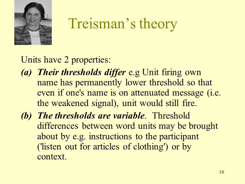 36 Treisman's theory Units have 2 properties: (a)Their thresholds differ e.g Unit firing own name has permanently lower threshold so that even if one s name is on attenuated message (i.e.