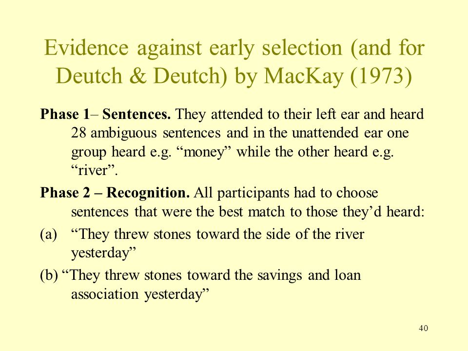40 Evidence against early selection (and for Deutch & Deutch) by MacKay (1973) Phase 1– Sentences.