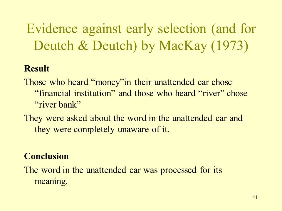 41 Evidence against early selection (and for Deutch & Deutch) by MacKay (1973) Result Those who heard money in their unattended ear chose financial institution and those who heard river chose river bank They were asked about the word in the unattended ear and they were completely unaware of it.