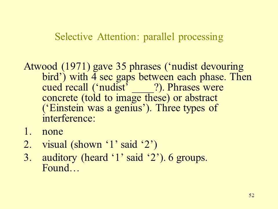 52 Selective Attention: parallel processing Atwood (1971) gave 35 phrases ('nudist devouring bird') with 4 sec gaps between each phase.