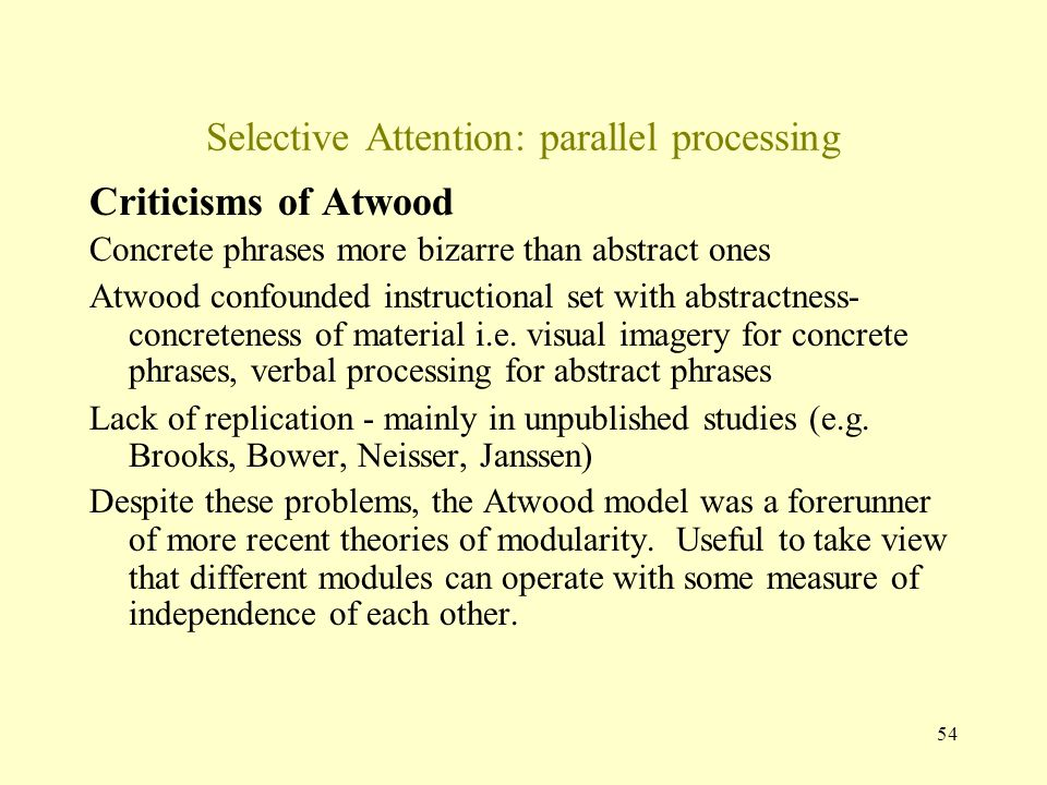 54 Selective Attention: parallel processing Criticisms of Atwood Concrete phrases more bizarre than abstract ones Atwood confounded instructional set with abstractness- concreteness of material i.e.