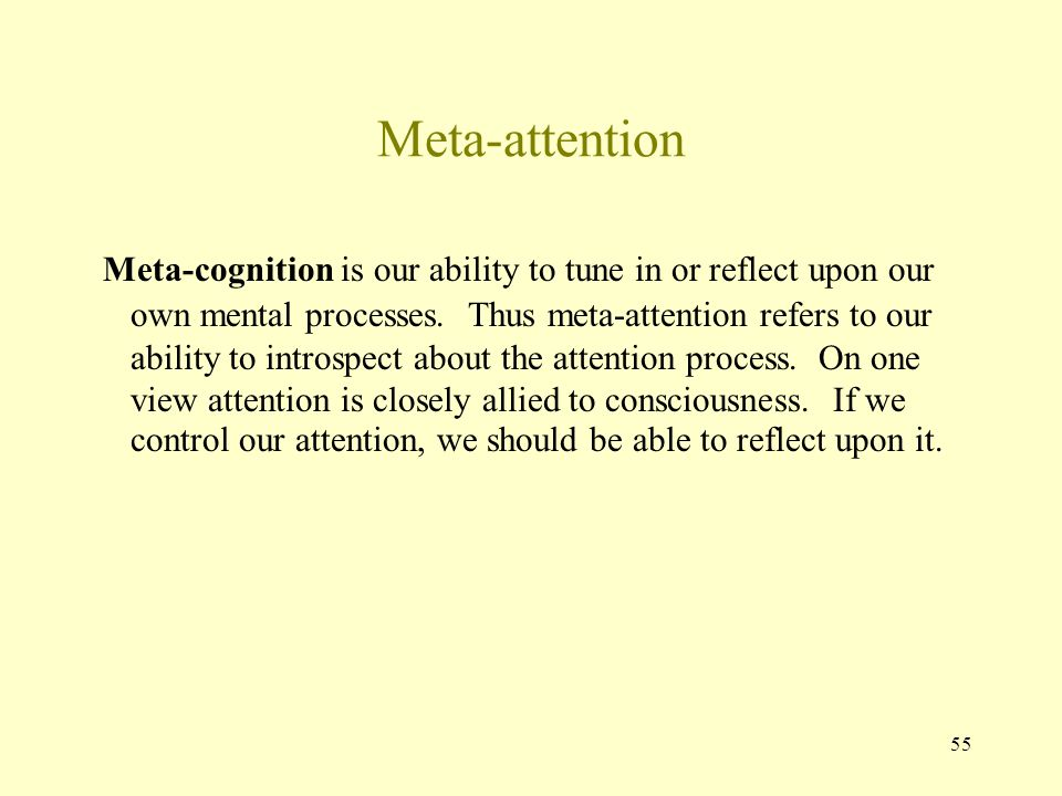 55 Meta-attention Meta-cognition is our ability to tune in or reflect upon our own mental processes.