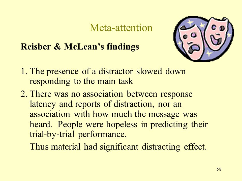58 Meta-attention Reisber & McLean's findings 1.The presence of a distractor slowed down responding to the main task 2.There was no association between response latency and reports of distraction, nor an association with how much the message was heard.