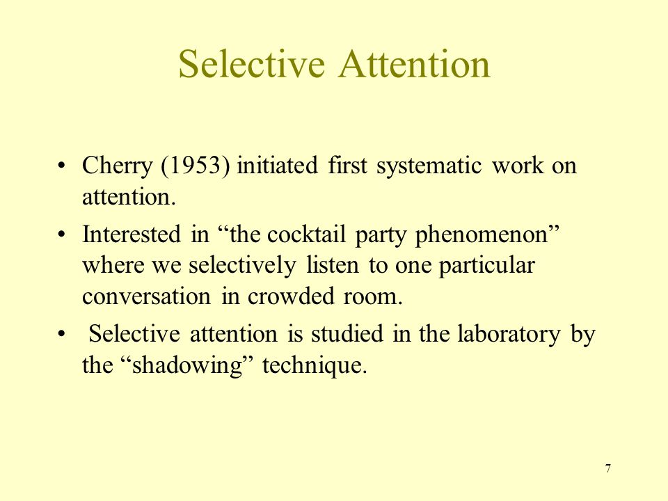 7 Selective Attention Cherry (1953) initiated first systematic work on attention.