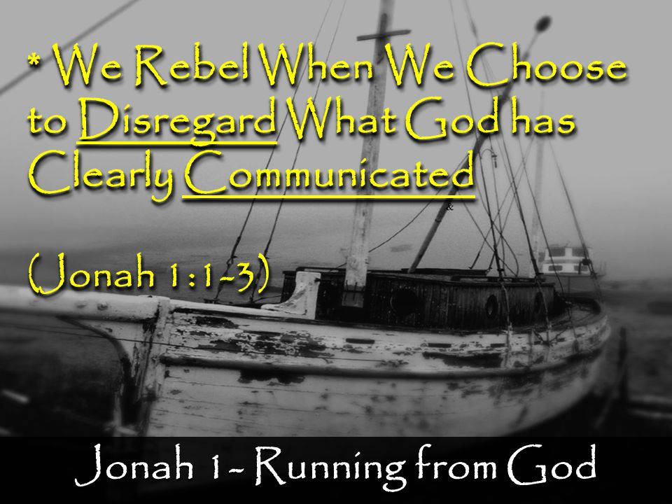 Jonah 1- Running from God * We Rebel When We Choose to Disregard What God has Clearly Communicated (Jonah 1:1-3) * We Rebel When We Choose to Disregard What God has Clearly Communicated (Jonah 1:1-3)