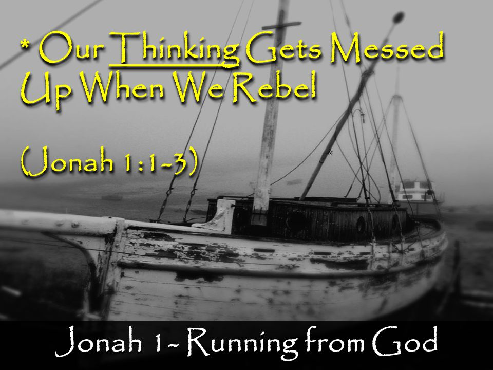 Jonah 1- Running from God * Our Thinking Gets Messed Up When We Rebel (Jonah 1:1-3) * Our Thinking Gets Messed Up When We Rebel (Jonah 1:1-3)