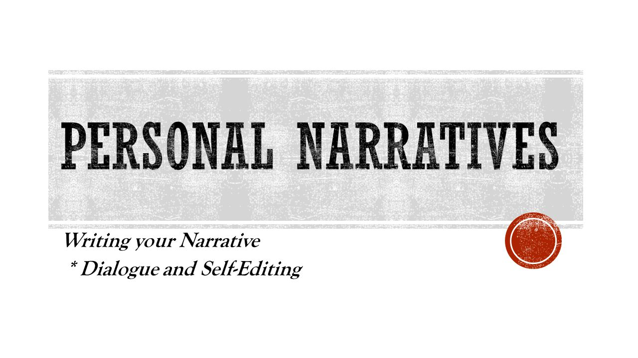 Writing your Narrative * Dialogue and Self-Editing