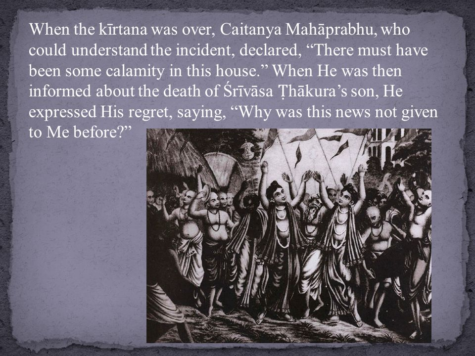 When the kīrtana was over, Caitanya Mahāprabhu, who could understand the incident, declared, There must have been some calamity in this house. When He was then informed about the death of Śrīvāsa Ṭ hākura's son, He expressed His regret, saying, Why was this news not given to Me before?
