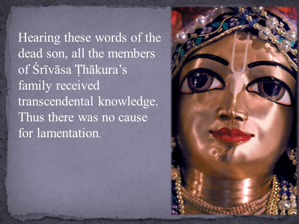 Hearing these words of the dead son, all the members of Śrīvāsa Ṭ hākura's family received transcendental knowledge.