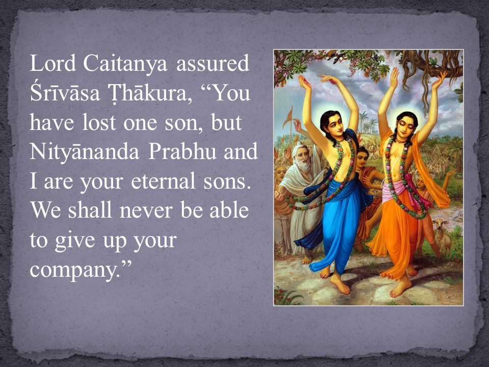 Lord Caitanya assured Śrīvāsa Ṭ hākura, You have lost one son, but Nityānanda Prabhu and I are your eternal sons.