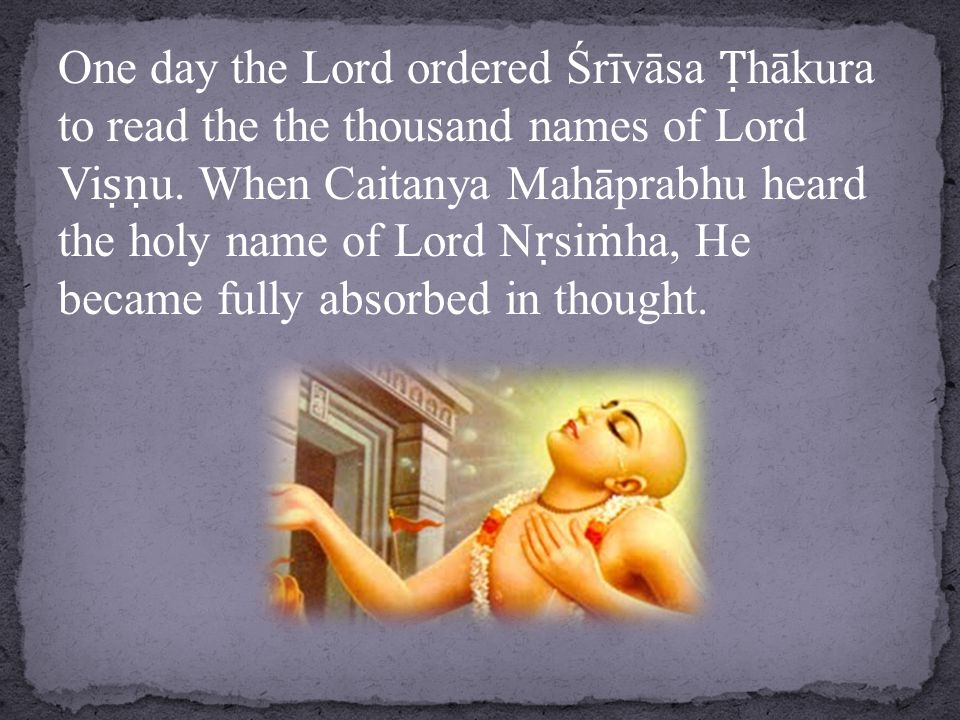 One day the Lord ordered Śrīvāsa Ṭ hākura to read the the thousand names of Lord Vi ṣṇ u.