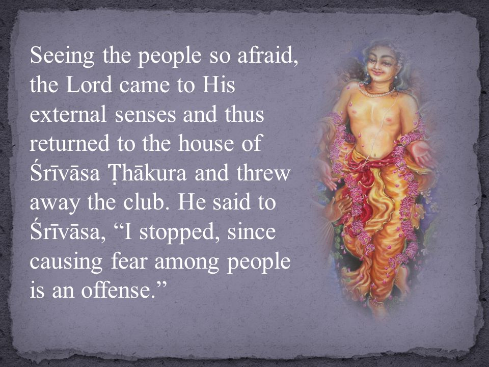 Seeing the people so afraid, the Lord came to His external senses and thus returned to the house of Śrīvāsa Ṭ hākura and threw away the club.