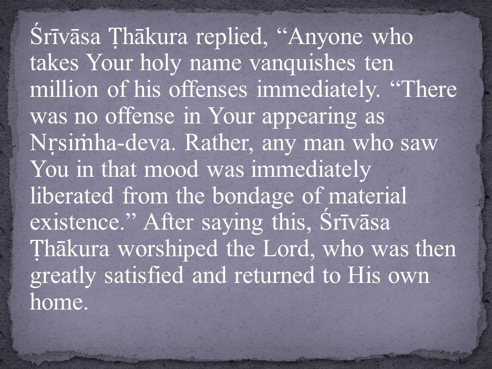Śrīvāsa Ṭ hākura replied, Anyone who takes Your holy name vanquishes ten million of his offenses immediately.
