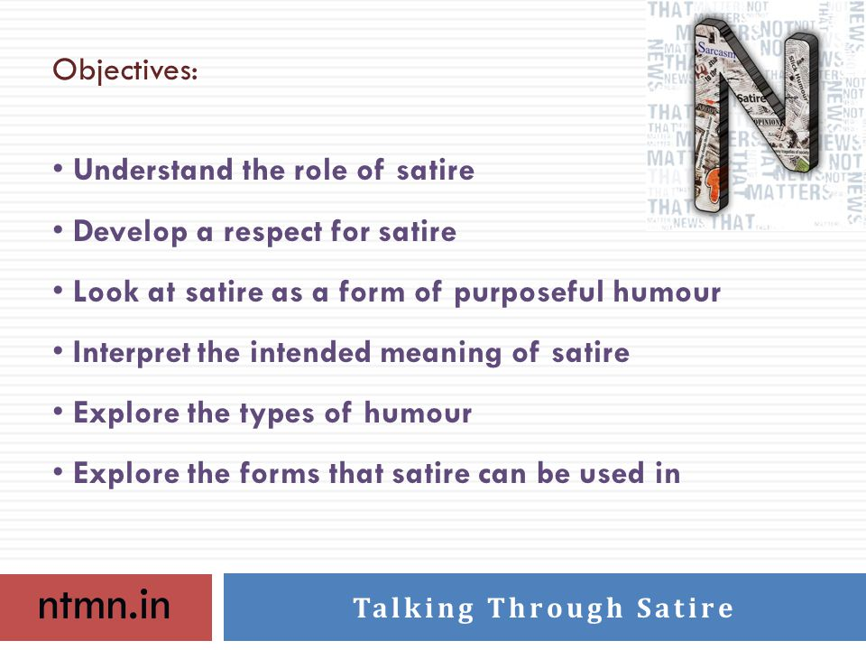 ntmn.in Talking Through Satire Objectives: Understand the role of satire Develop a respect for satire Look at satire as a form of purposeful humour Interpret the intended meaning of satire Explore the types of humour Explore the forms that satire can be used in