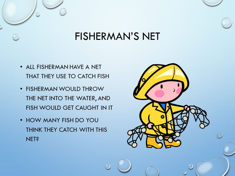 FISHERMAN'S NET ALL FISHERMAN HAVE A NET THAT THEY USE TO CATCH FISH FISHERMAN WOULD THROW THE NET INTO THE WATER, AND FISH WOULD GET CAUGHT IN IT HOW MANY FISH DO YOU THINK THEY CATCH WITH THIS NET?