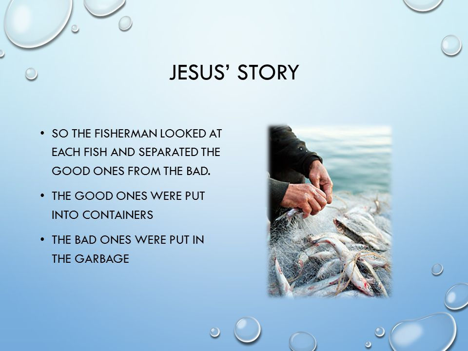 JESUS' STORY SO THE FISHERMAN LOOKED AT EACH FISH AND SEPARATED THE GOOD ONES FROM THE BAD.
