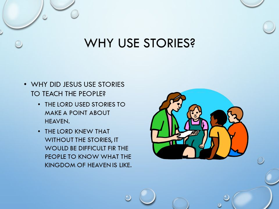 WHY USE STORIES. WHY DID JESUS USE STORIES TO TEACH THE PEOPLE.