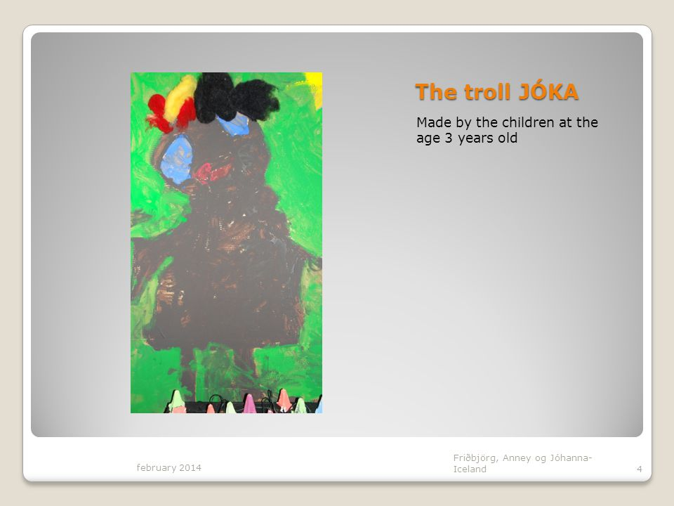 The troll JÓKA Made by the children at the age 3 years old february 2014 Friðbjörg, Anney og Jóhanna- Iceland4