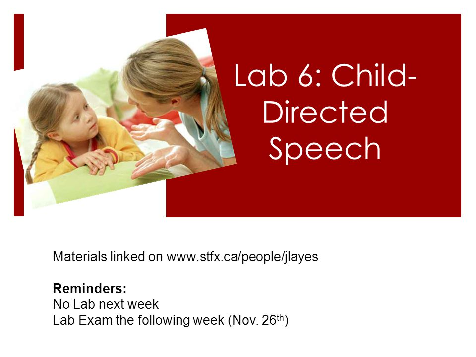 Lab 6: Child- Directed Speech Materials linked on www.stfx.ca/people/jlayes Reminders: No Lab next week Lab Exam the following week (Nov.