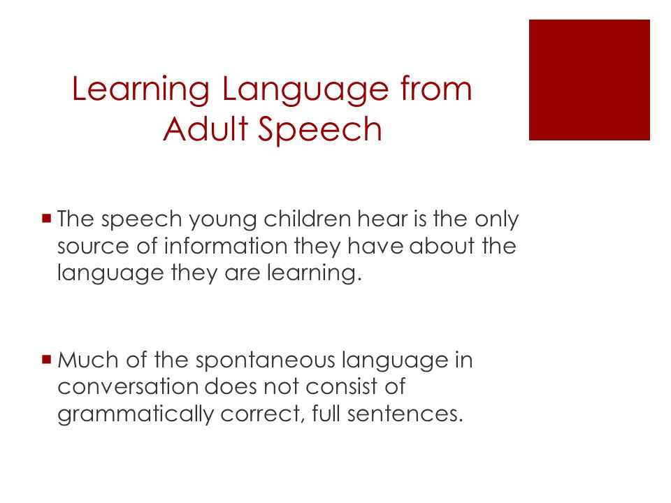 Learning Language from Adult Speech  Despite hearing improper grammar, children learn the consistencies in language  They are able to learn word meaning, and grammar (how sentences are correctly formed)  e.g., -ed for past tense, -s for plurals