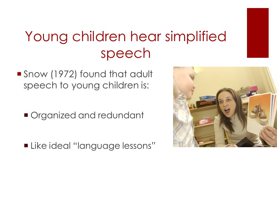 Young children hear simplified speech  Snow (1972) found that adult speech to young children is:  Organized and redundant  Like ideal language lessons
