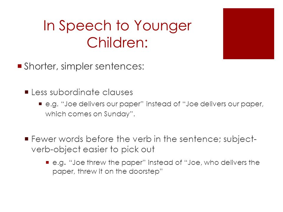 In Speech to Younger Children:  Shorter, simpler sentences (continued):  less compound words  Fewer pronouns  Words that replace nouns (e.g.