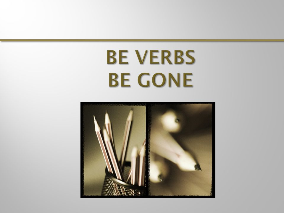 BE aware of be verbs when you write, but try to eliminate them when you revise.