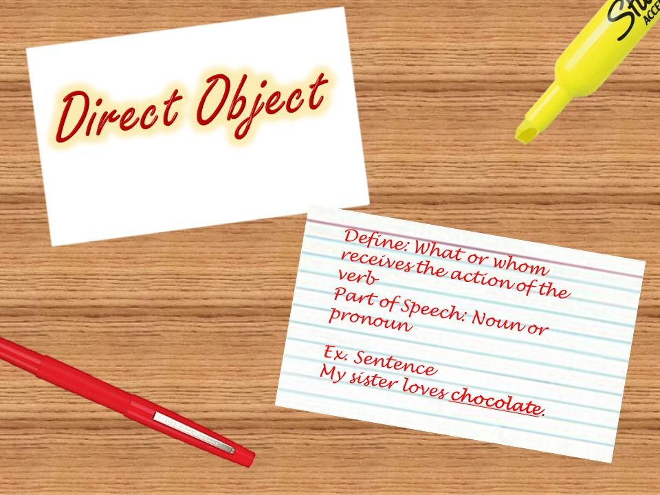 Define: What or whom receives the action of the verb Part of Speech: Noun or pronoun Ex.