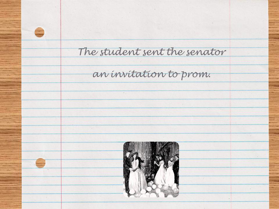 The student sent the senator an invitation to prom.