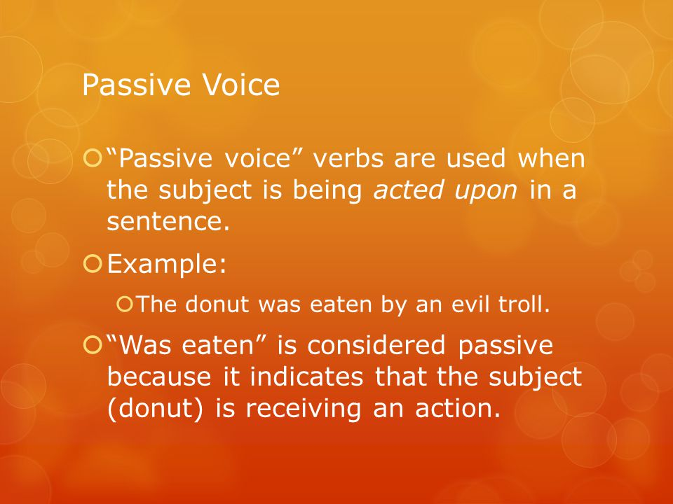 Passive Voice  Passive voice verbs are used when the subject is being acted upon in a sentence.
