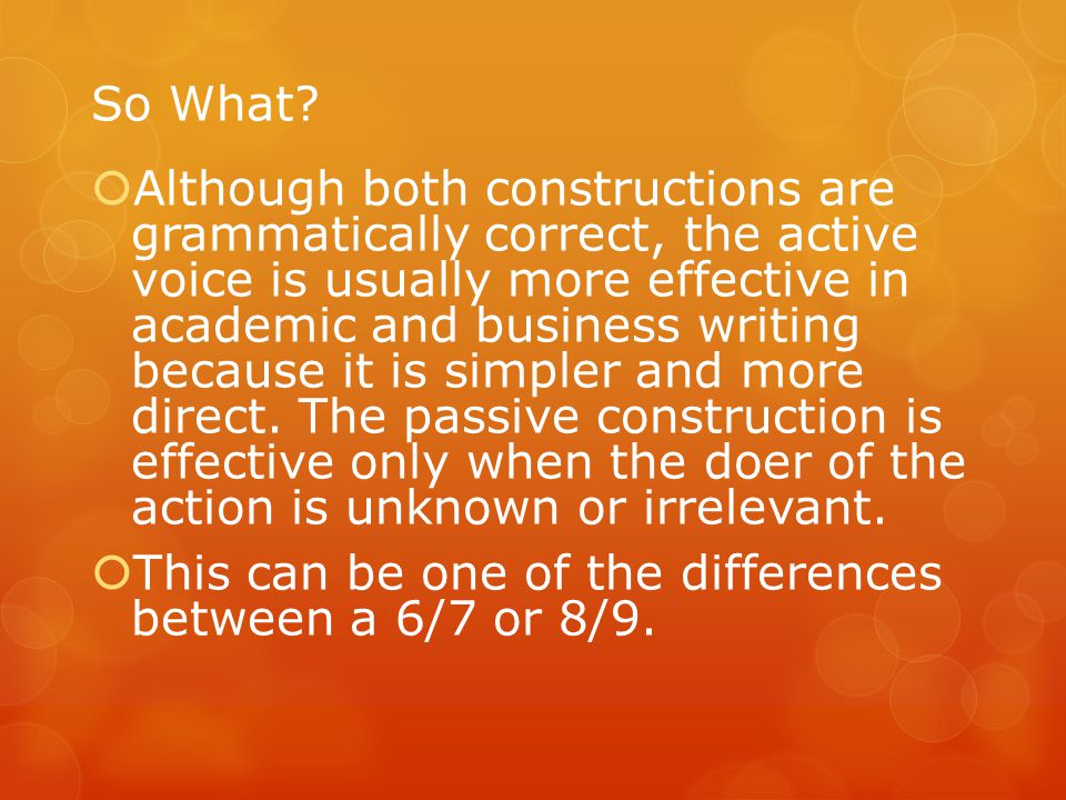 So What?  Although both constructions are grammatically correct, the active voice is usually more effective in academic and business writing because