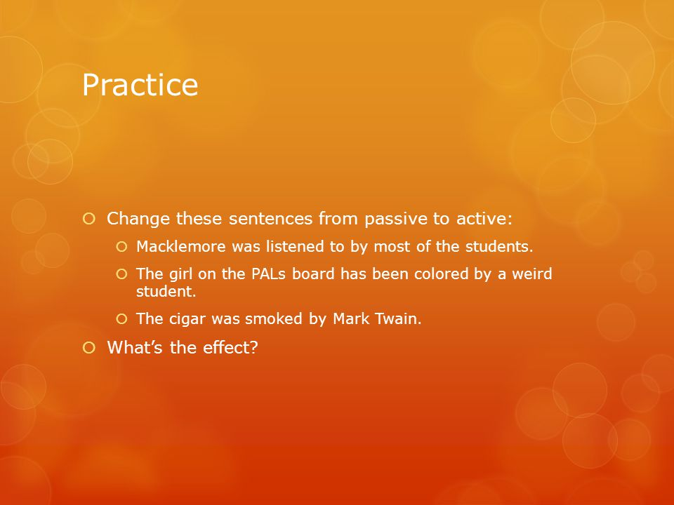 Practice  Change these sentences from passive to active:  Macklemore was listened to by most of the students.  The girl on the PALs board has been