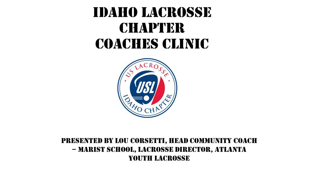 Idaho Lacrosse Chapter Coaches Clinic Presented by Lou Corsetti, Head Community Coach – Marist School, Lacrosse Director, Atlanta Youth Lacrosse