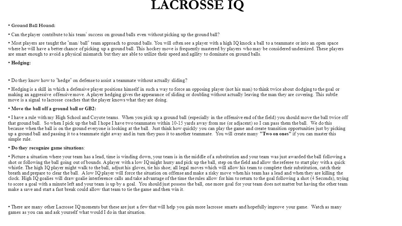 LACROSSE IQ Ground Ball Hound: Can the player contribute to his team' success on ground balls even without picking up the ground ball? Most players ar