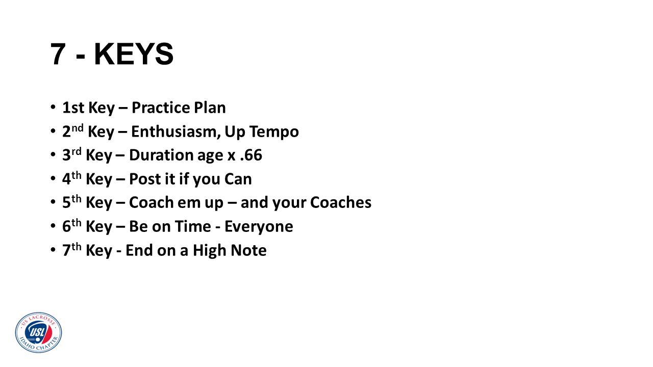 7 - KEYS 1st Key – Practice Plan 2 nd Key – Enthusiasm, Up Tempo 3 rd Key – Duration age x.66 4 th Key – Post it if you Can 5 th Key – Coach em up – a