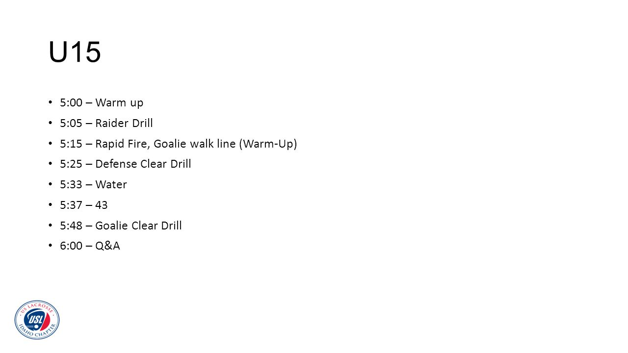 U15 5:00 – Warm up 5:05 – Raider Drill 5:15 – Rapid Fire, Goalie walk line (Warm-Up) 5:25 – Defense Clear Drill 5:33 – Water 5:37 – 43 5:48 – Goalie C
