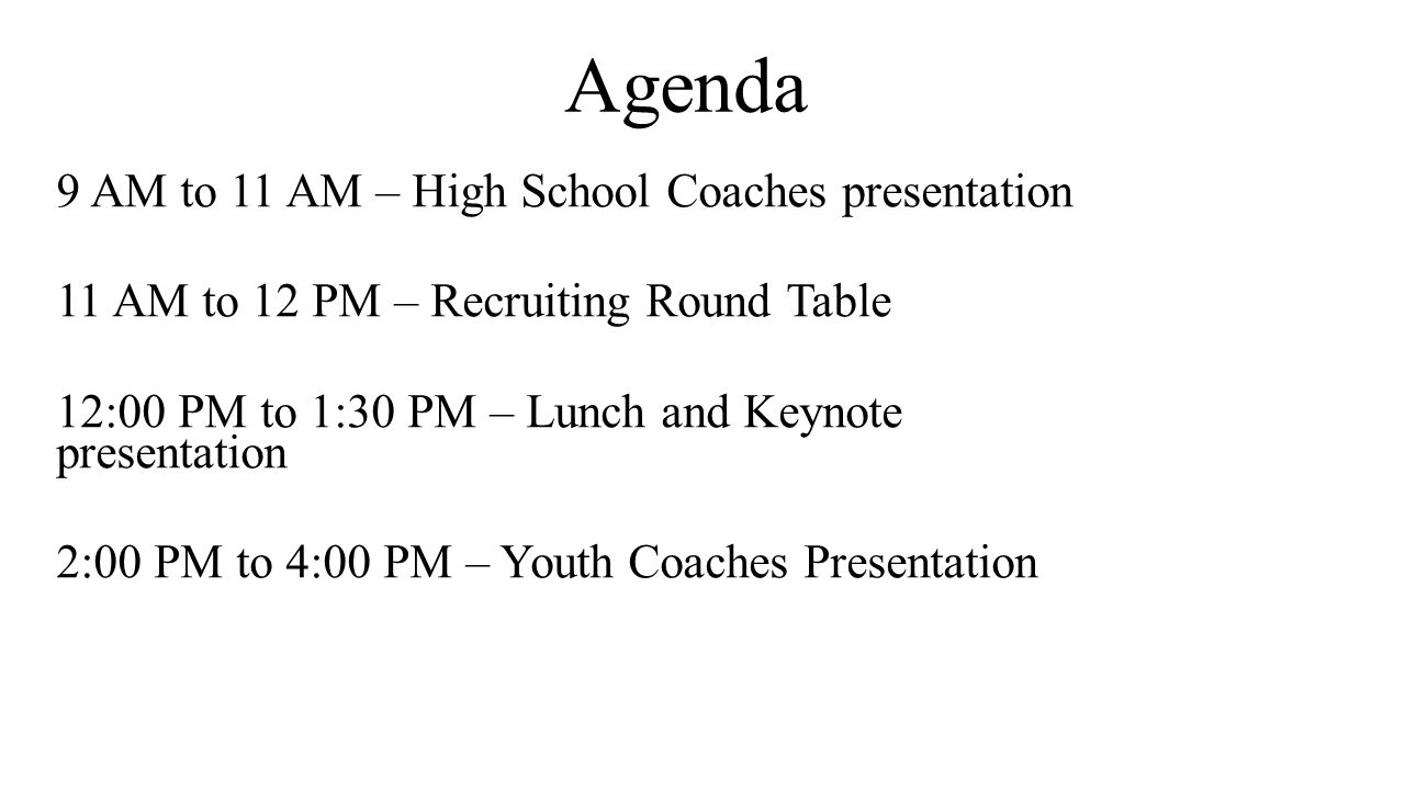 Agenda 9 AM to 11 AM – High School Coaches presentation 11 AM to 12 PM – Recruiting Round Table 12:00 PM to 1:30 PM – Lunch and Keynote presentation 2