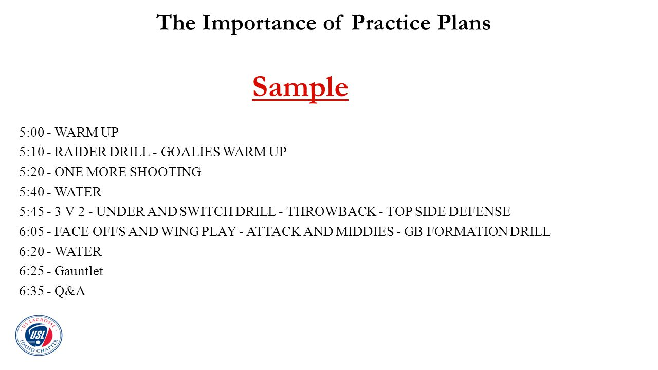 The Importance of Practice Plans Sample 5:00 - WARM UP 5:10 - RAIDER DRILL - GOALIES WARM UP 5:20 - ONE MORE SHOOTING 5:40 - WATER 5:45 - 3 V 2 - UNDE