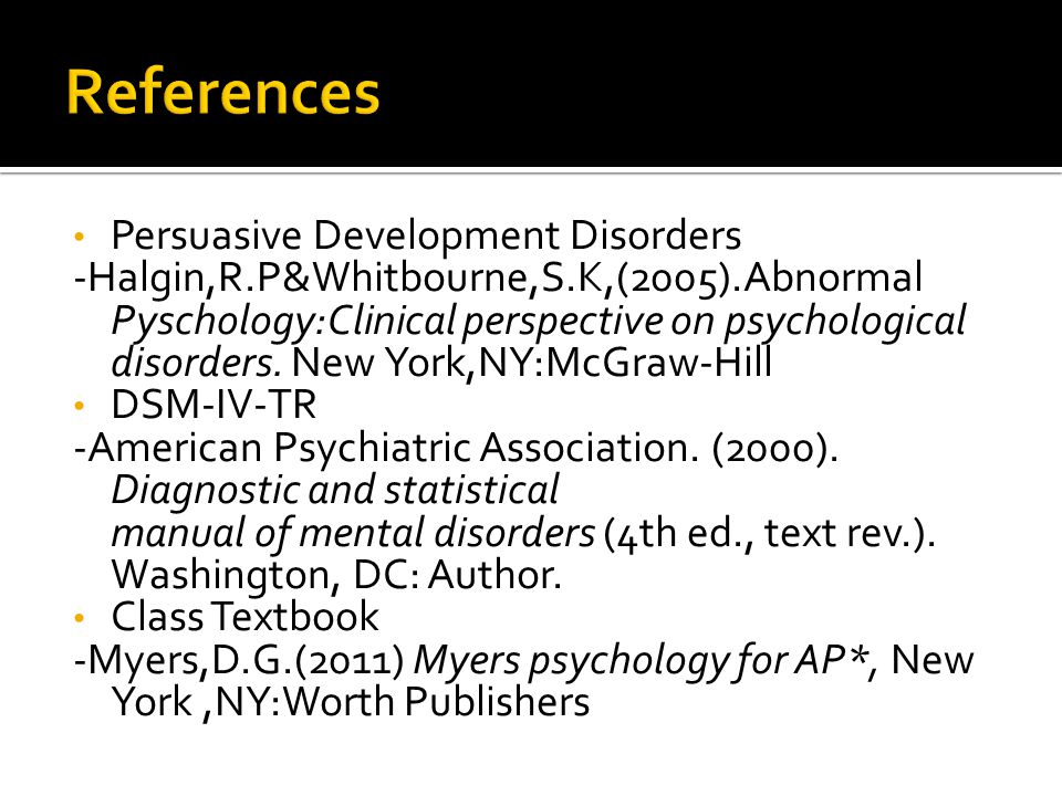 Persuasive Development Disorders -Halgin,R.P&Whitbourne,S.K,(2005).Abnormal Pyschology:Clinical perspective on psychological disorders.