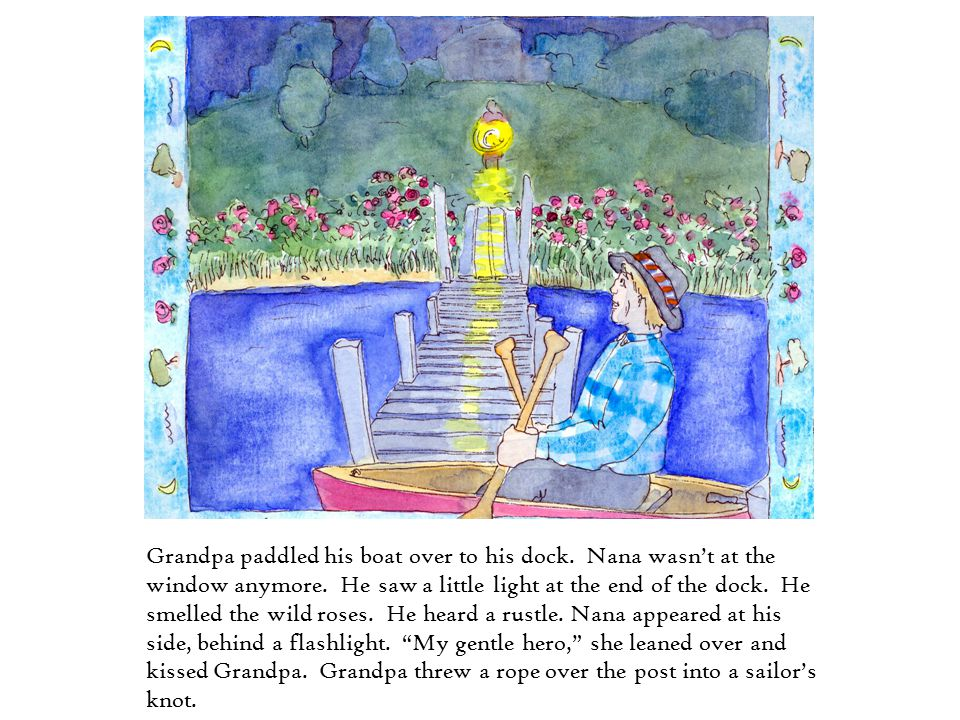 Grandpa paddled his boat over to his dock. Nana wasn't at the window anymore. He saw a little light at the end of the dock. He smelled the wild roses.
