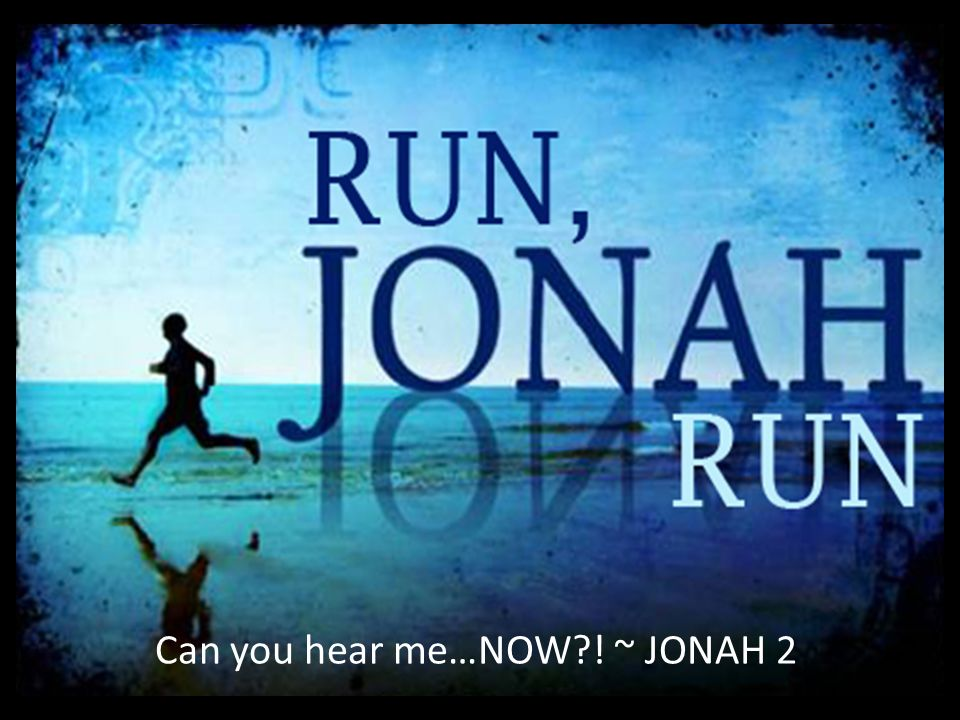 Can you hear me…NOW ! ~ JONAH 2