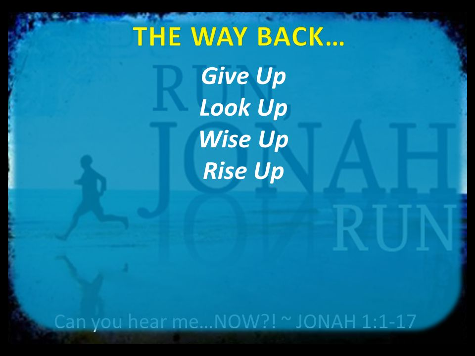 Can you hear me…NOW ! ~ JONAH 1:1-17 Give Up Look Up Wise Up Rise Up