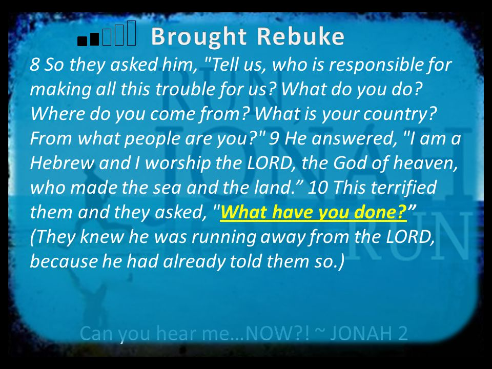 Can you hear me…NOW?.~ JONAH 1:1-17 But Jonah ran away from the LORD and headed for Tarshish.