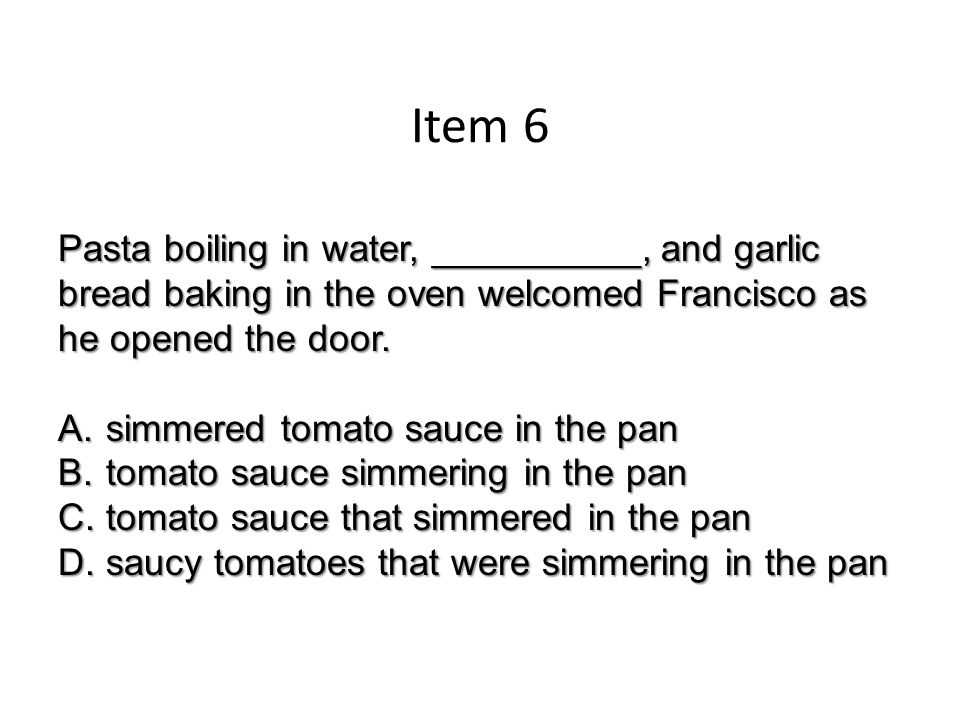 Item 6 Pasta boiling in water, __________, and garlic bread baking in the oven welcomed Francisco as he opened the door.
