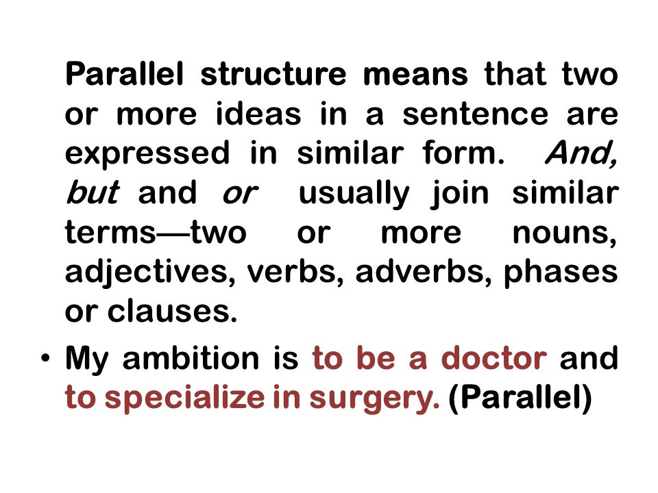 Parallel structure means that two or more ideas in a sentence are expressed in similar form.