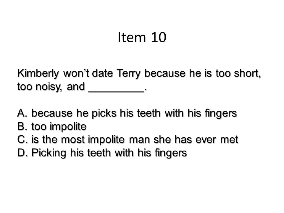 Item 10 Kimberly won't date Terry because he is too short, too noisy, and _________.