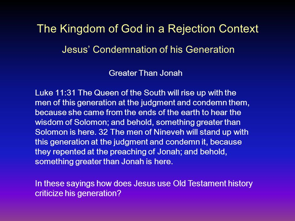 The Kingdom of God in a Rejection Context Luke 11:31 The Queen of the South will rise up with the men of this generation at the judgment and condemn them, because she came from the ends of the earth to hear the wisdom of Solomon; and behold, something greater than Solomon is here.