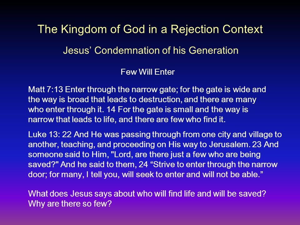 The Kingdom of God in a Rejection Context Matt 7:13 Enter through the narrow gate; for the gate is wide and the way is broad that leads to destruction, and there are many who enter through it.